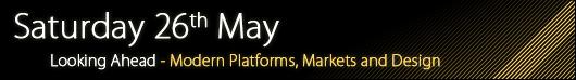 Saturday 26th May - Modern Markets, Modern Platforms, Modern Design